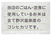 当店のごはん・定食に使用しているお米は全て野沢温泉産コシヒカリです。